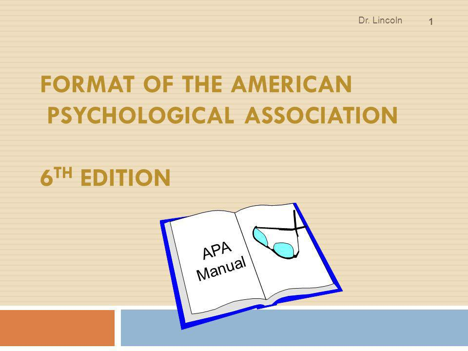 FORMAT OF THE AMERICAN PSYCHOLOGICAL ASSOCIATION 6 TH EDITION Dr. Lincoln 1 APA Manual
