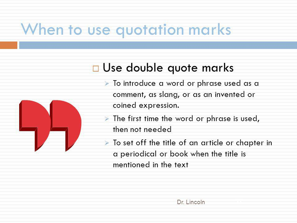 When to use quotation marks Use double quote marks To introduce a word or phrase used as a comment, as slang, or as an invented or coined expression.