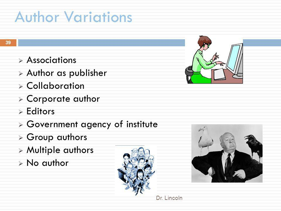 Author Variations Dr. Lincoln 39 Associations Author as publisher Collaboration Corporate author Editors Government agency of institute Group authors