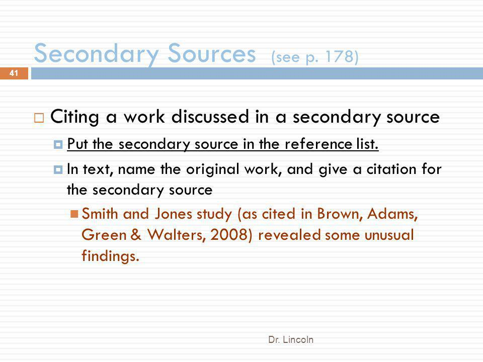 Secondary Sources (see p. 178) Dr. Lincoln 41 Citing a work discussed in a secondary source Put the secondary source in the reference list. In text, n