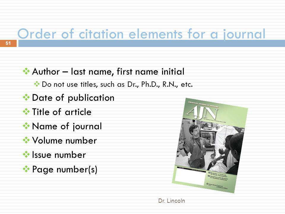 Order of citation elements for a journal Dr. Lincoln 51 Author – last name, first name initial Do not use titles, such as Dr., Ph.D., R.N., etc. Date