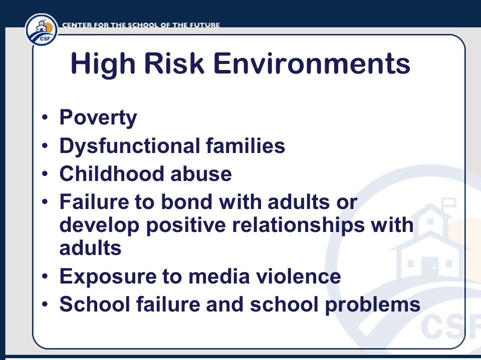 High Risk Environments Poverty Dysfunctional families Childhood abuse Failure to bond with adults or develop positive relationships with adults Exposu