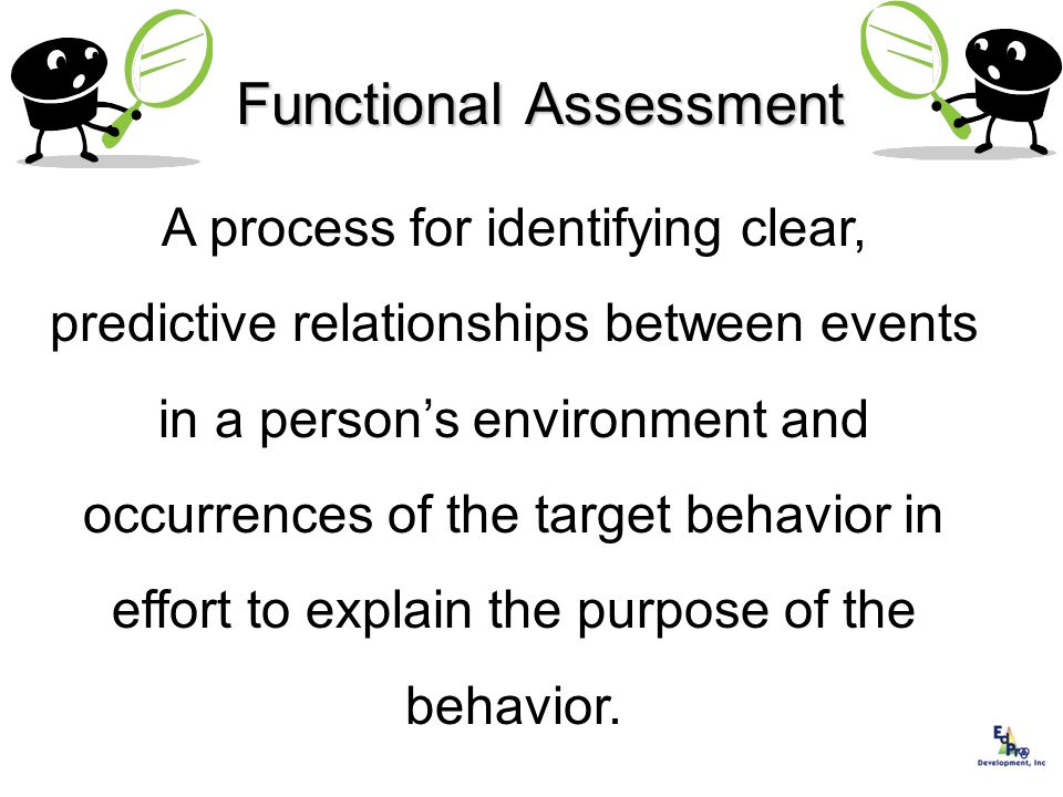 Functional Assessment A process for identifying clear, predictive relationships between events in a persons environment and occurrences of the target