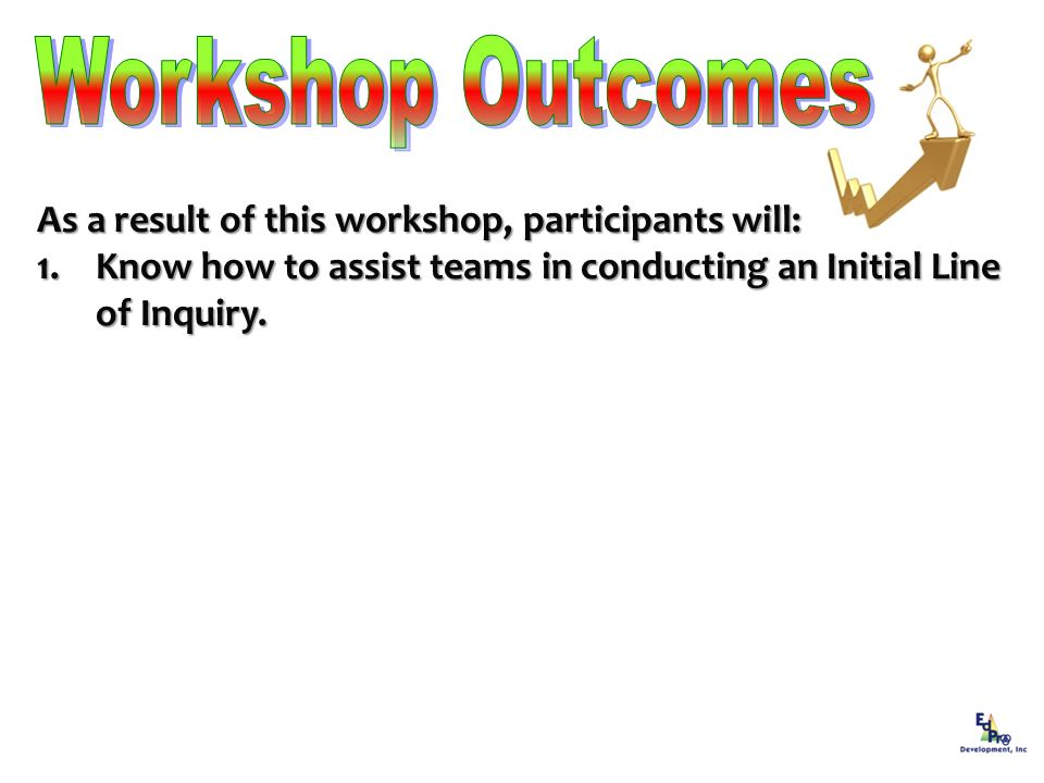 As a result of this workshop, participants will: 1.Know how to assist teams in conducting an Initial Line of Inquiry.