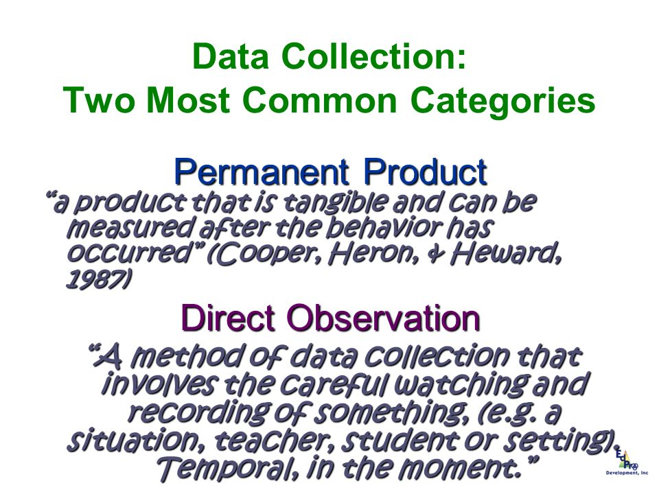 Data Collection: Two Most Common Categories Permanent Product a product that is tangible and can be measured after the behavior has occurred (Cooper,