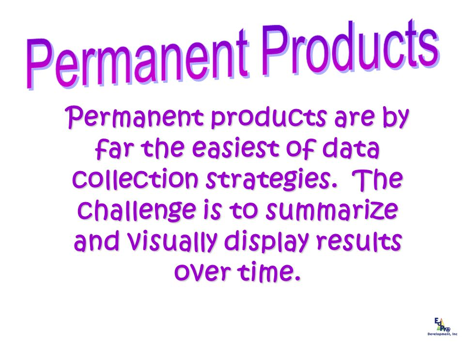 Permanent products are by far the easiest of data collection strategies. The challenge is to summarize and visually display results over time.