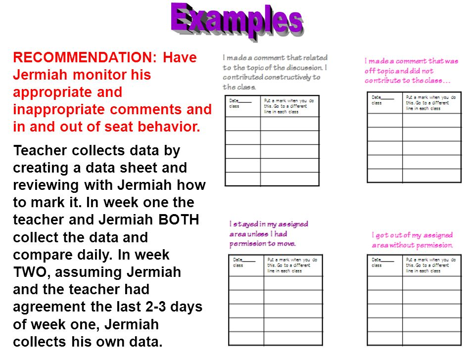 RECOMMENDATION: Have Jermiah monitor his appropriate and inappropriate comments and in and out of seat behavior. Teacher collects data by creating a d
