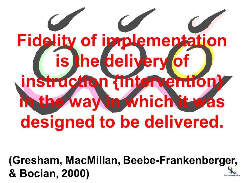 Fidelity of implementation is the delivery of instruction {intervention} in the way in which it was designed to be delivered. (Gresham, MacMillan, Bee