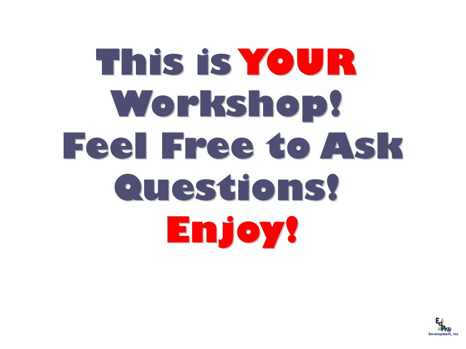 This is YOUR Workshop! Feel Free to Ask Questions! Feel Free to Ask Questions! Enjoy! Enjoy!