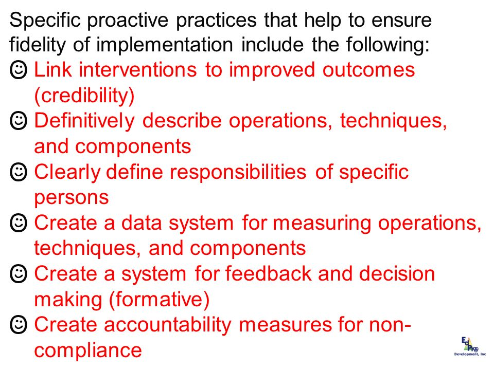 Specific proactive practices that help to ensure fidelity of implementation include the following: Link interventions to improved outcomes (credibilit