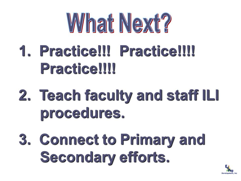 1. Practice!!! Practice!!!! Practice!!!! 2. Teach faculty and staff ILI procedures. 3. Connect to Primary and Secondary efforts.