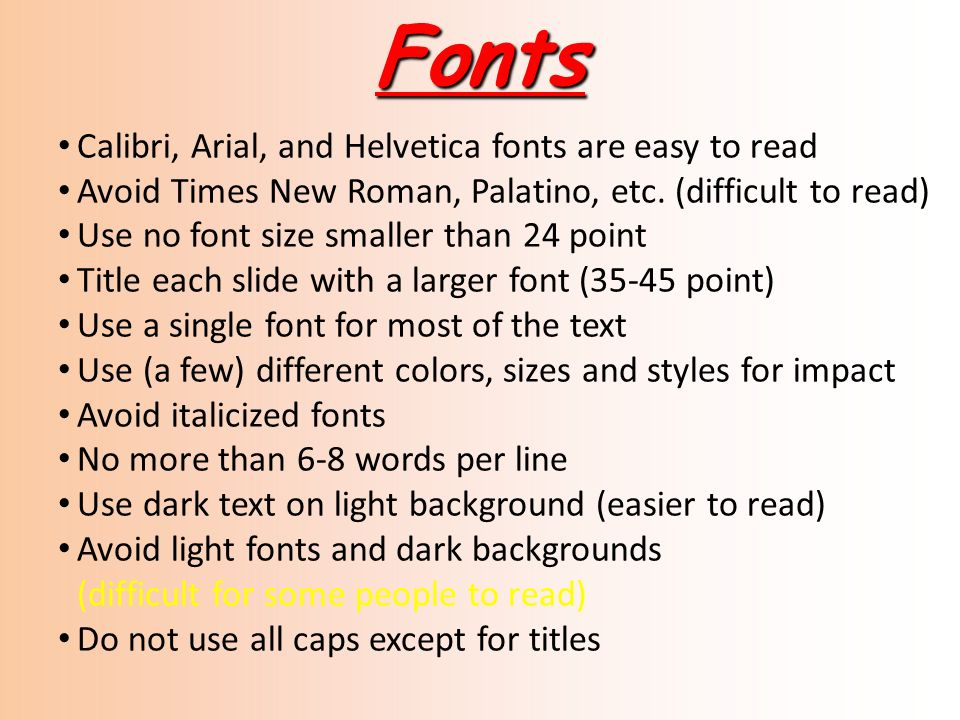 Fonts Calibri, Arial, and Helvetica fonts are easy to read Avoid Times New Roman, Palatino, etc. (difficult to read) Use no font size smaller than 24