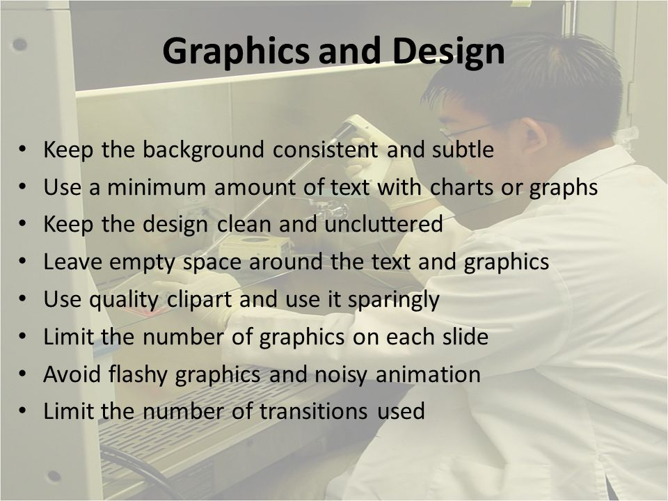 Graphics and Design Keep the background consistent and subtle Use a minimum amount of text with charts or graphs Keep the design clean and uncluttered