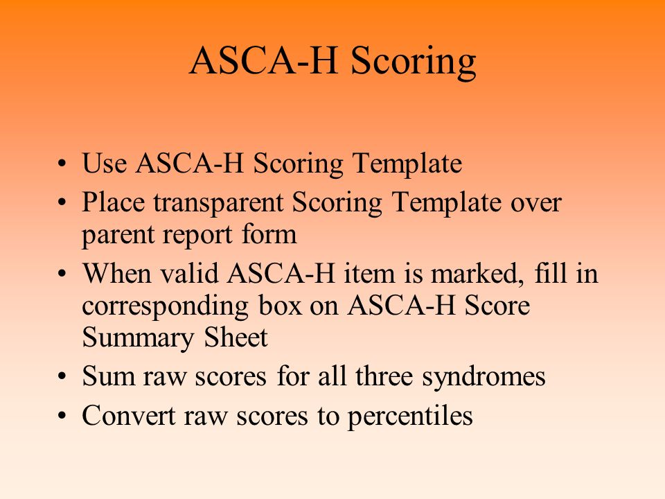 ASCA-H Administration Completed by parent or guardian who is thoroughly familiar with the day-to-day behavior of the child Forms for males and females