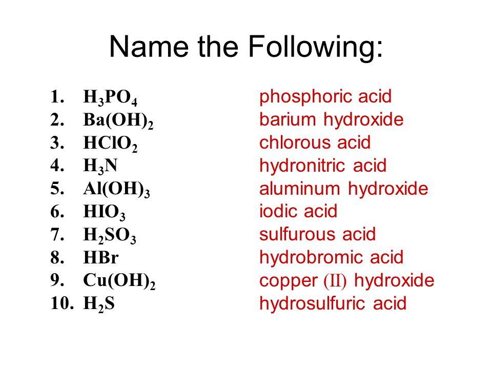 Name the Following: 1.H 3 PO 4 2.Ba(OH) 2 3.HClO 2 4.H 3 N 5.Al(OH) 3 6.HIO 3 7.H 2 SO 3 8.HBr 9.Cu(OH) 2 10.H 2 S phosphoric acid barium hydroxide ch