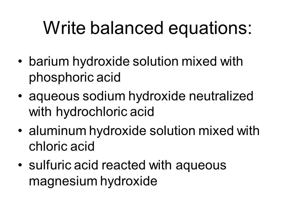Write balanced equations: barium hydroxide solution mixed with phosphoric acid aqueous sodium hydroxide neutralized with hydrochloric acid aluminum hy