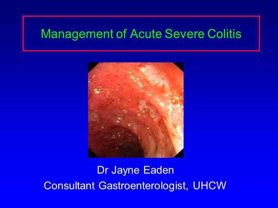 Management of Acute Severe Colitis Dr Jayne Eaden Consultant Gastroenterologist, UHCW