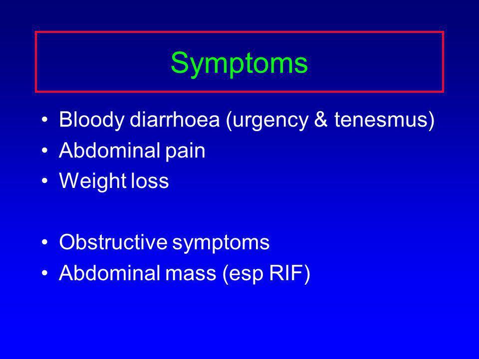 Symptoms Bloody diarrhoea (urgency & tenesmus) Abdominal pain Weight loss Obstructive symptoms Abdominal mass (esp RIF)
