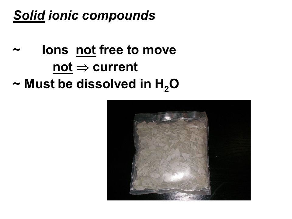Solid ionic compounds ~ Ions not free to move not current ~ Must be dissolved in H 2 O