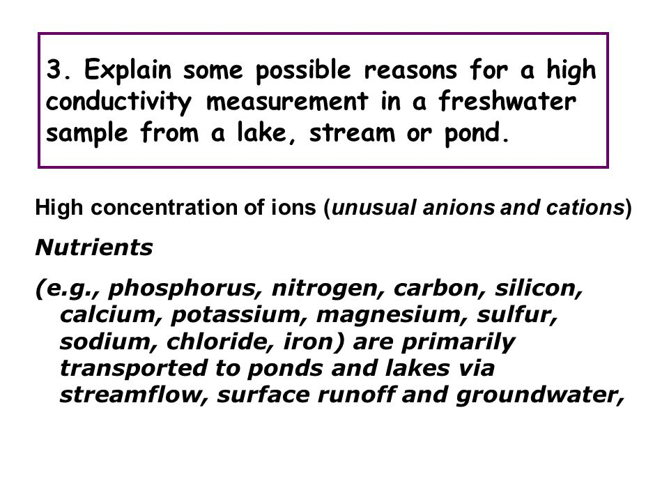 3. Explain some possible reasons for a high conductivity measurement in a freshwater sample from a lake, stream or pond. High concentration of ions (u