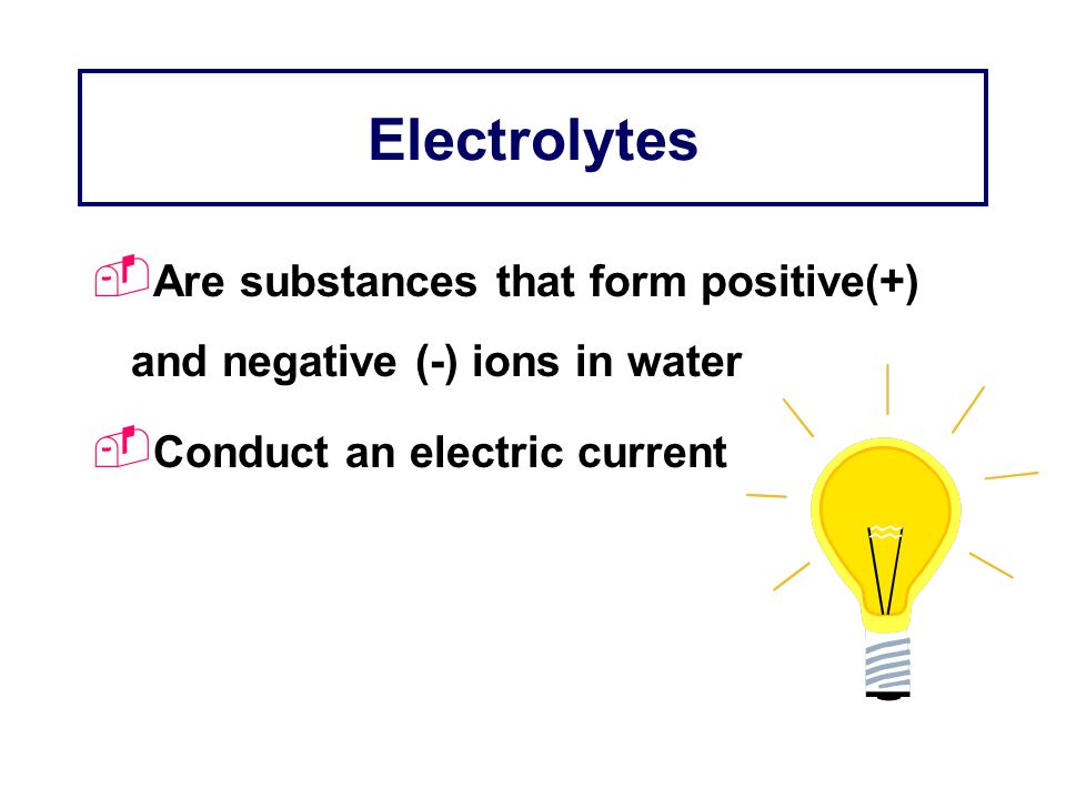 Electrolytes Are substances that form positive(+) and negative (-) ions in water Conduct an electric current