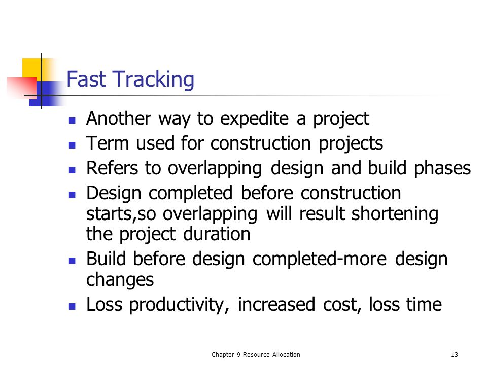 Chapter 9 Resource Allocation13 Fast Tracking Another way to expedite a project Term used for construction projects Refers to overlapping design and b