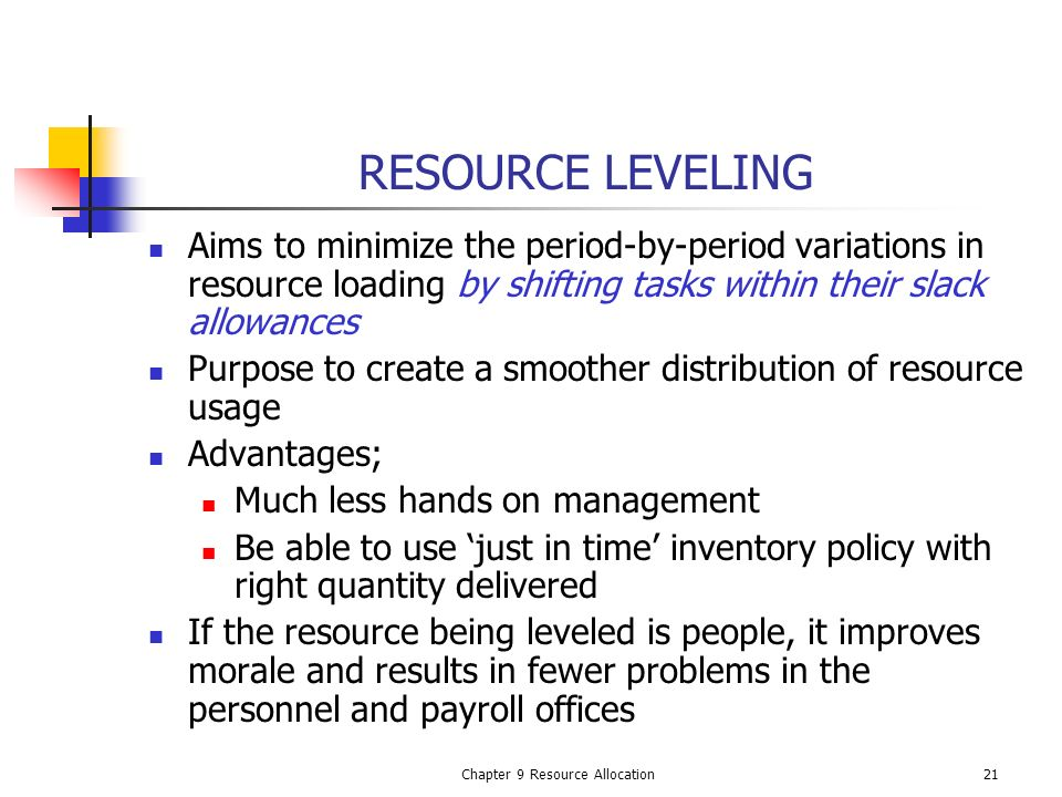 Chapter 9 Resource Allocation21 RESOURCE LEVELING Aims to minimize the period-by-period variations in resource loading by shifting tasks within their