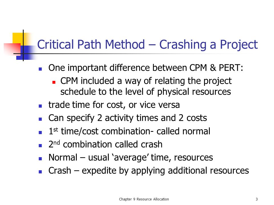 Chapter 9 Resource Allocation3 Critical Path Method – Crashing a Project One important difference between CPM & PERT: CPM included a way of relating t