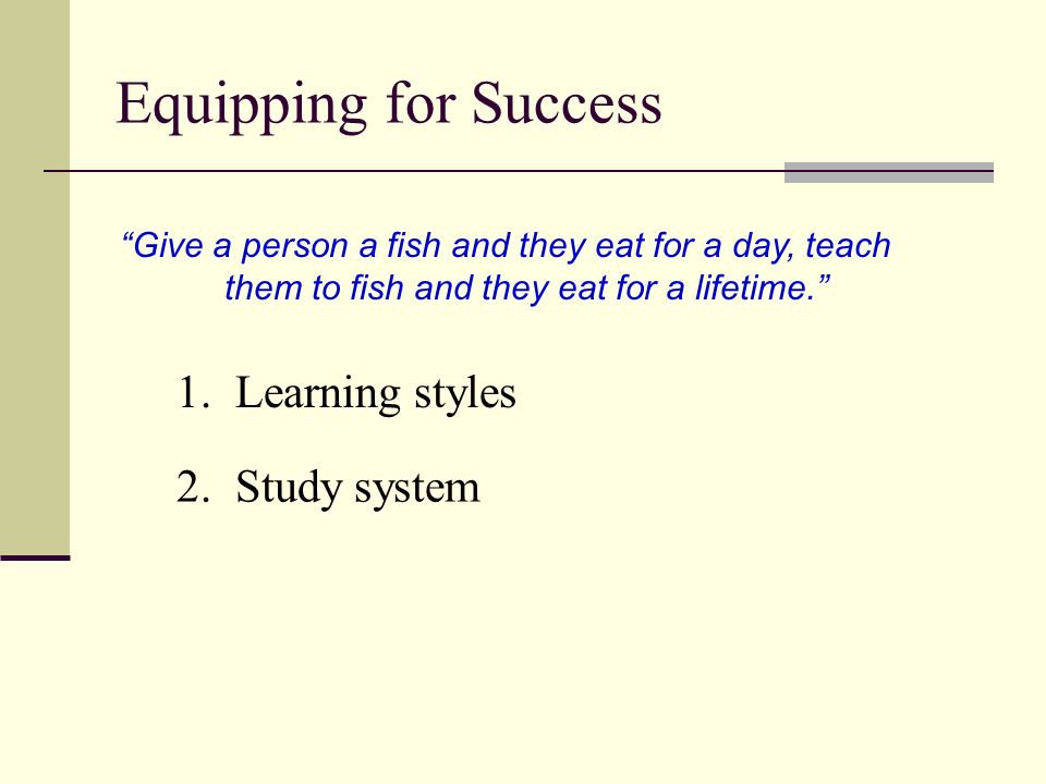 Equipping for Success Learning Styles Visual: pictures, charts, diagrams, arrows, connecting lines, color codes Auditory: speech, music, jingles, poems, songs Tactile: performance, movement, manipulatives, worksheets, seat work, board work