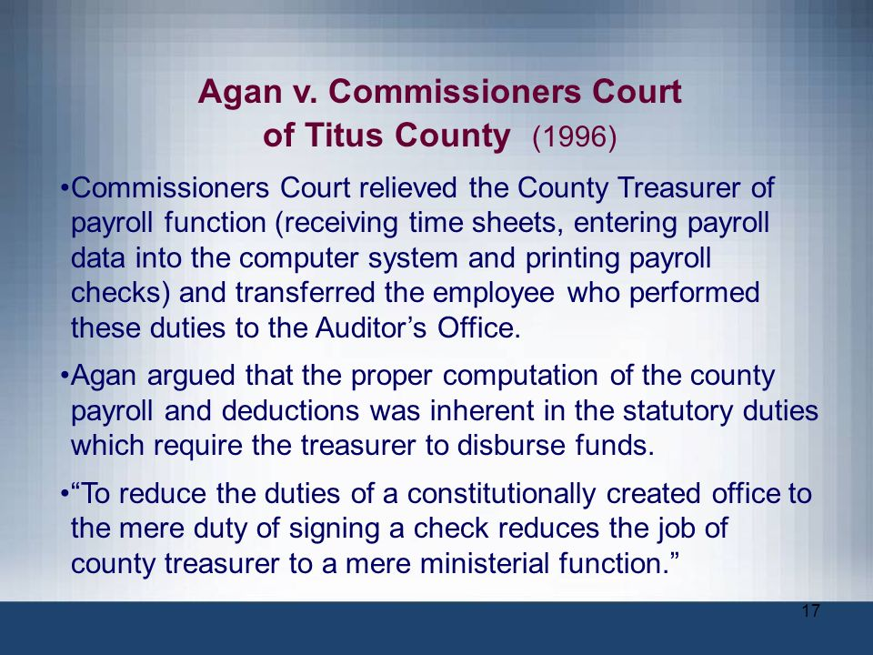 17 Agan v. Commissioners Court of Titus County (1996) Commissioners Court relieved the County Treasurer of payroll function (receiving time sheets, en