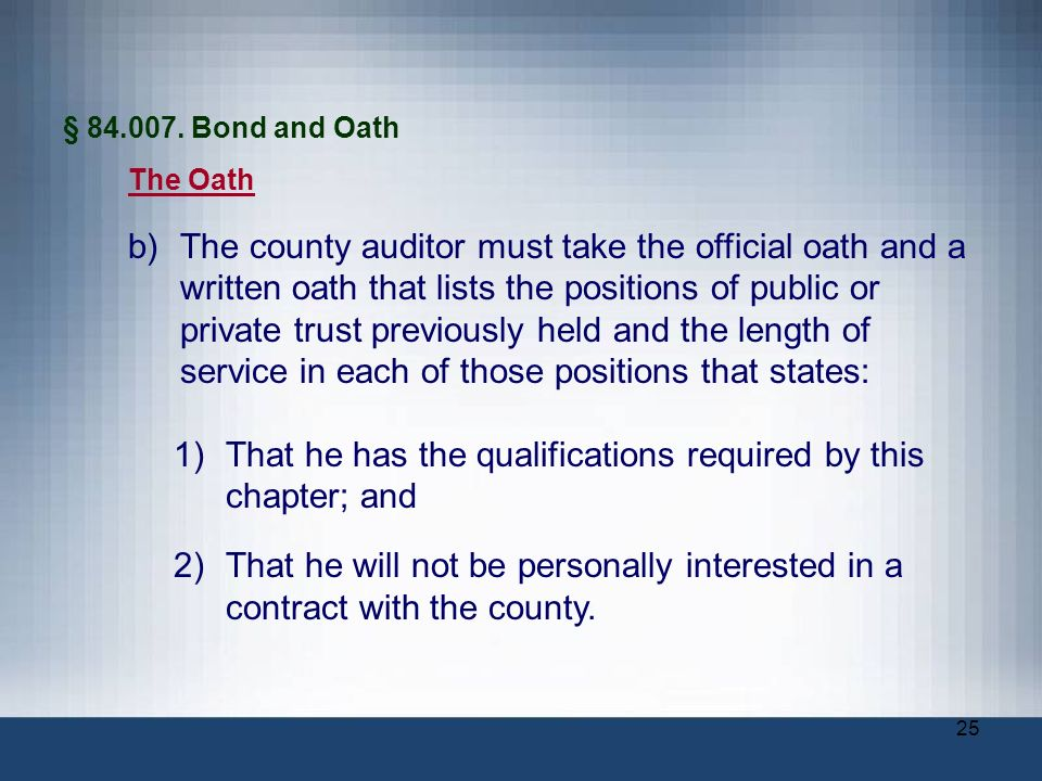 25 § 84.007. Bond and Oath The Oath b)The county auditor must take the official oath and a written oath that lists the positions of public or private
