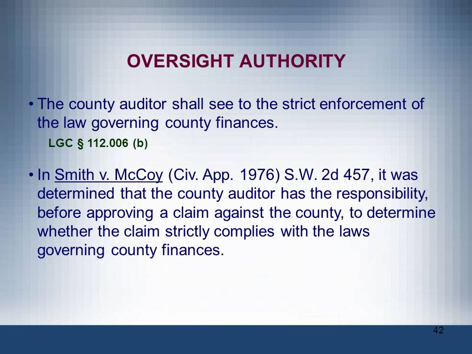 42 OVERSIGHT AUTHORITY The county auditor shall see to the strict enforcement of the law governing county finances. LGC § 112.006 (b) In Smith v. McCo