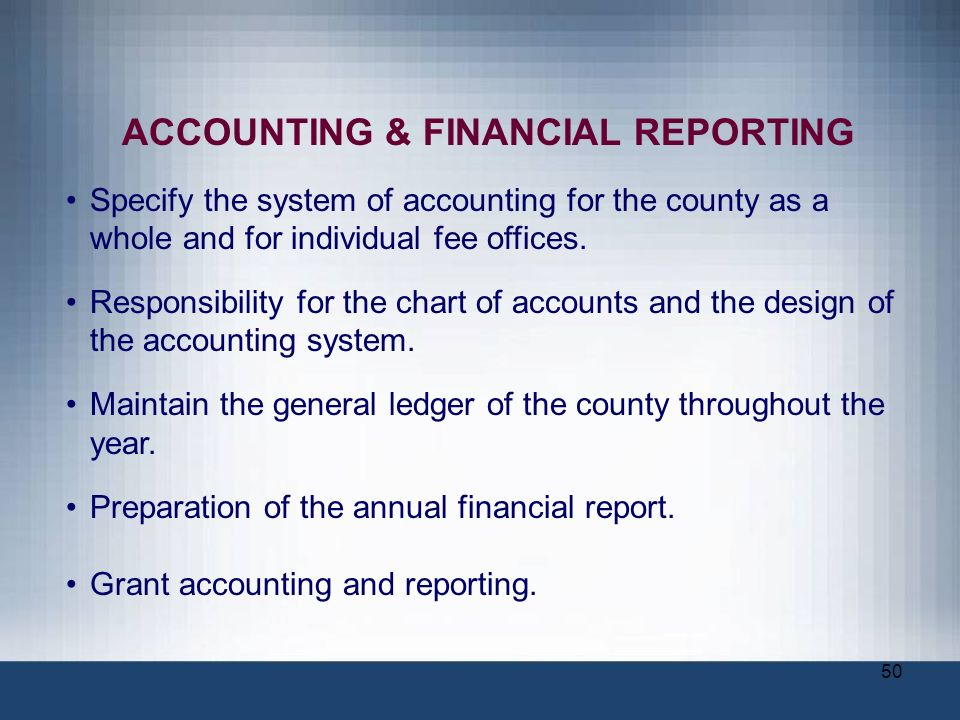 50 ACCOUNTING & FINANCIAL REPORTING Specify the system of accounting for the county as a whole and for individual fee offices. Responsibility for the