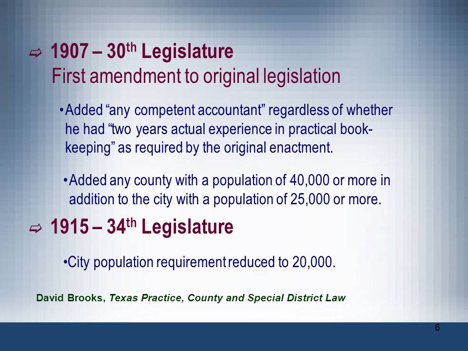6 1907 – 30 th Legislature First amendment to original legislation Added any competent accountant regardless of whether he had two years actual experi