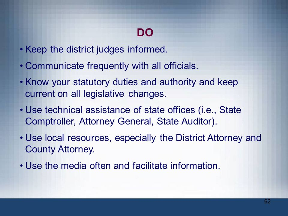62 DO Keep the district judges informed. Communicate frequently with all officials. Know your statutory duties and authority and keep current on all l