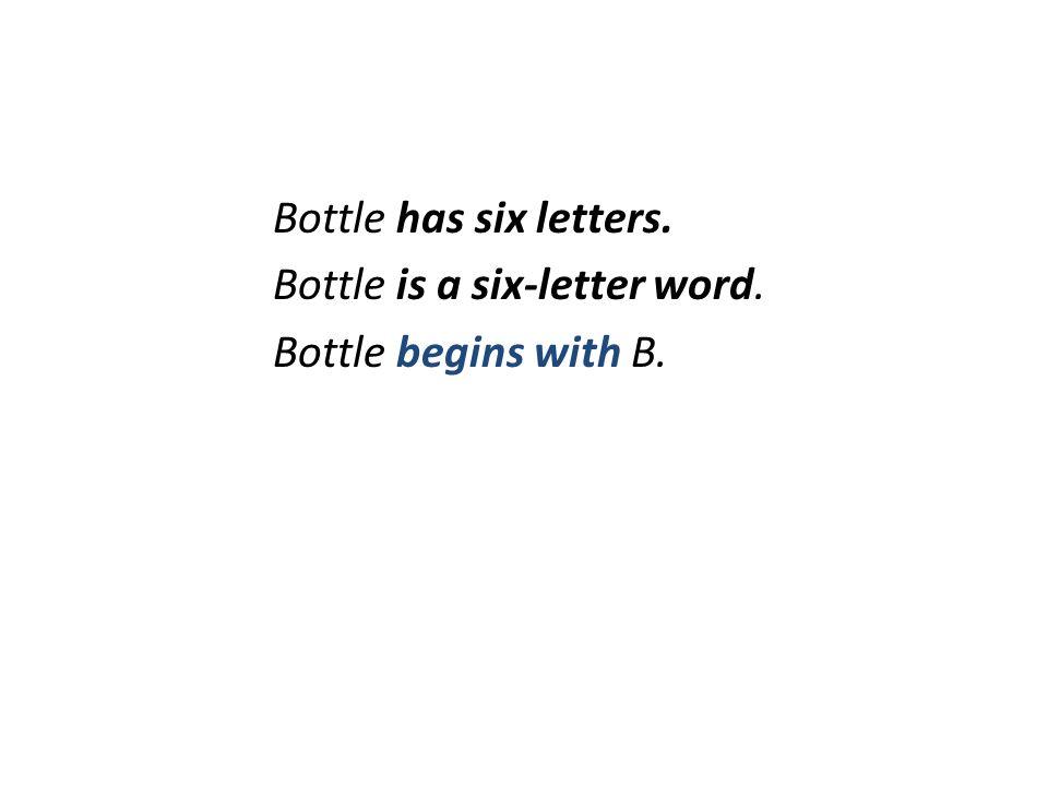 Bottle has six letters. Bottle is a six-letter word. Bottle begins with B.