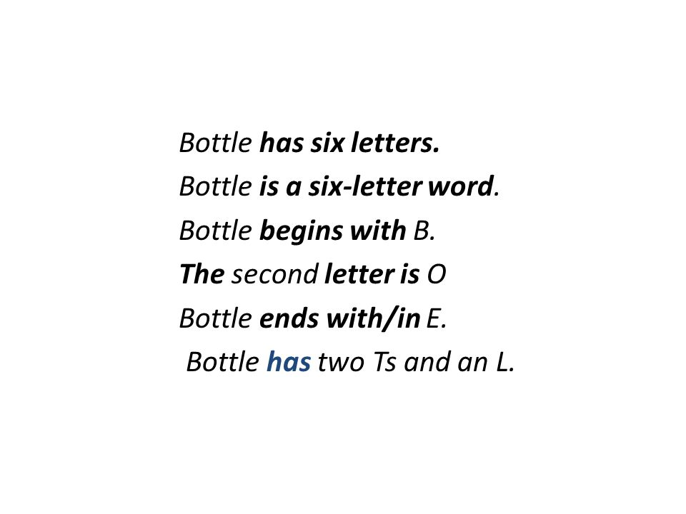 Bottle has six letters. Bottle is a six-letter word. Bottle begins with B. The second letter is O Bottle ends with/in E. Bottle has two Ts and an L.