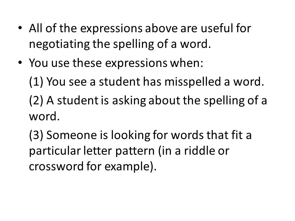 All of the expressions above are useful for negotiating the spelling of a word. You use these expressions when: (1) You see a student has misspelled a
