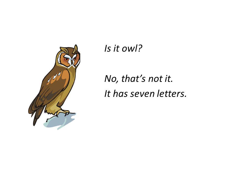 Is it owl? No, thats not it. It has seven letters.