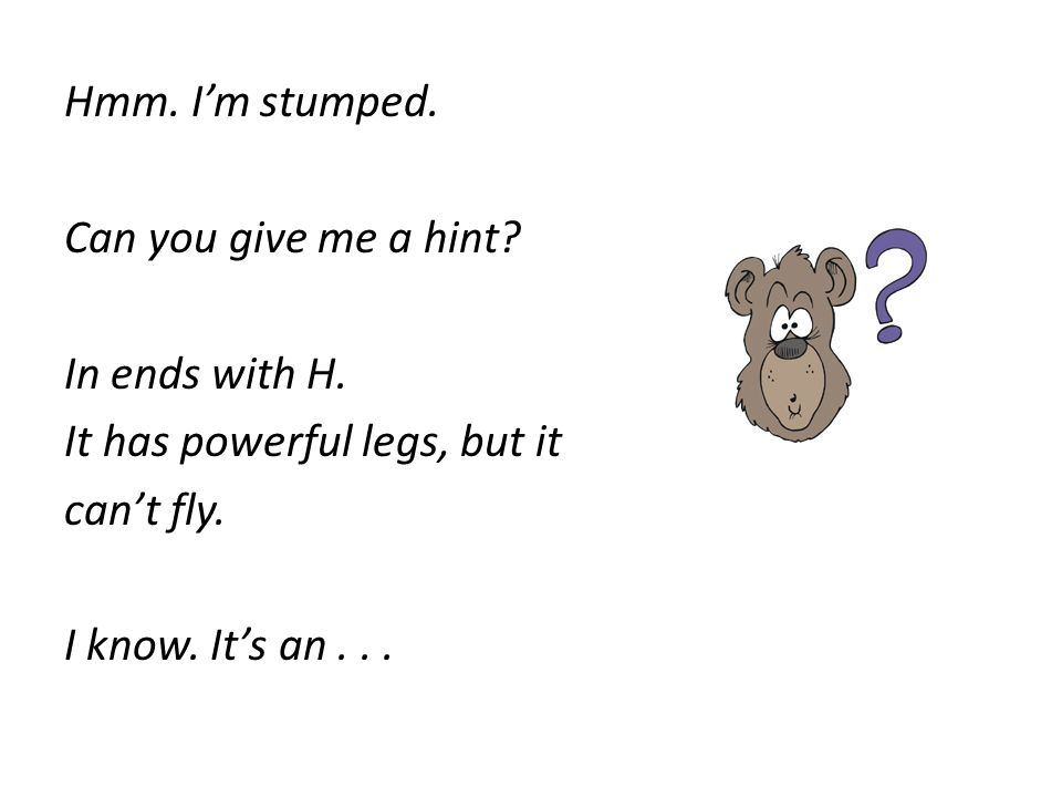 Hmm. Im stumped. Can you give me a hint? In ends with H. It has powerful legs, but it cant fly. I know. Its an...