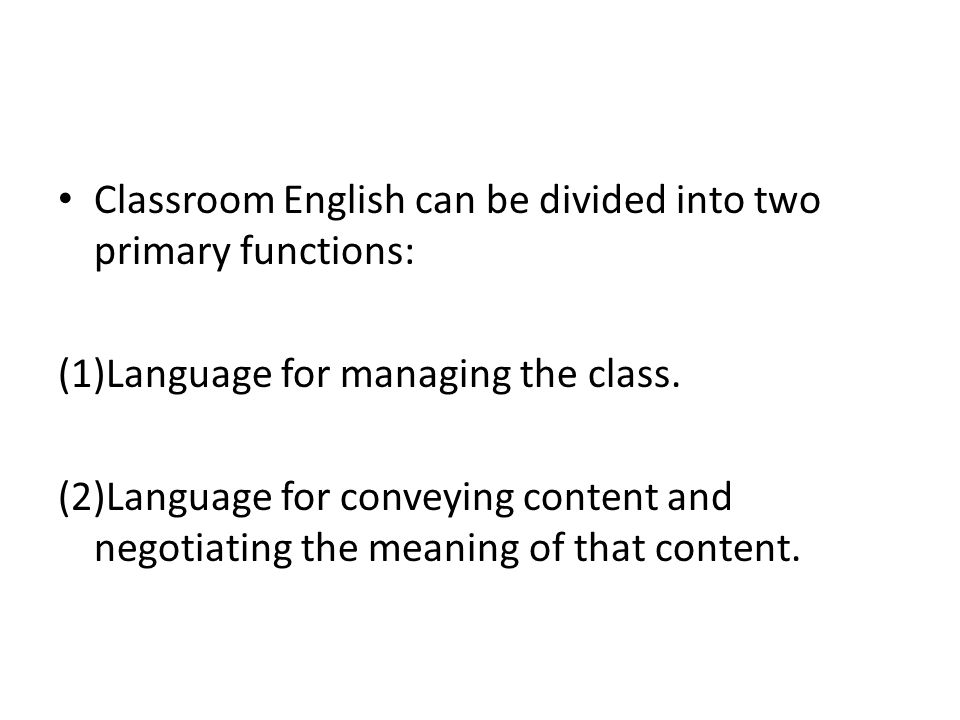Classroom English can be divided into two primary functions: (1)Language for managing the class. (2)Language for conveying content and negotiating the
