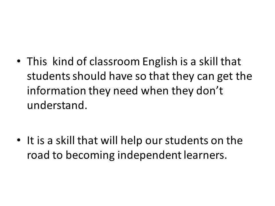 This kind of classroom English is a skill that students should have so that they can get the information they need when they dont understand. It is a