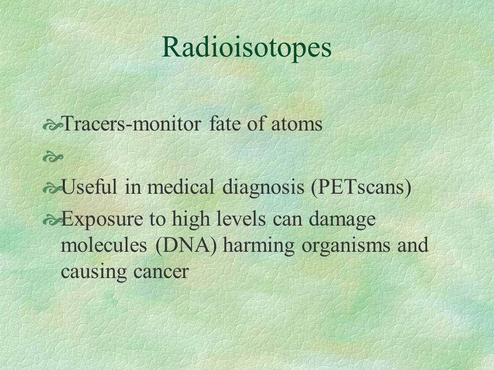 Radioisotopes Tracers-monitor fate of atoms Useful in medical diagnosis (PETscans) Exposure to high levels can damage molecules (DNA) harming organisms and causing cancer