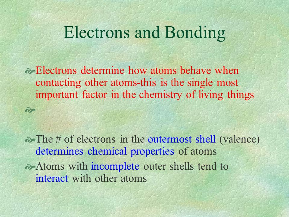 Electrons and Bonding Electrons determine how atoms behave when contacting other atoms-this is the single most important factor in the chemistry of living things The # of electrons in the outermost shell (valence) determines chemical properties of atoms Atoms with incomplete outer shells tend to interact with other atoms