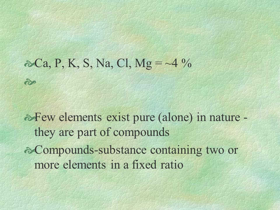 Ca, P, K, S, Na, Cl, Mg = ~4 % Few elements exist pure (alone) in nature - they are part of compounds Compounds-substance containing two or more elements in a fixed ratio
