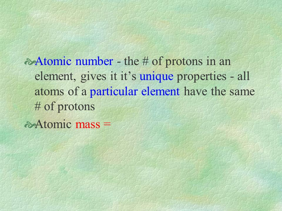 Atomic number - the # of protons in an element, gives it its unique properties - all atoms of a particular element have the same # of protons Atomic mass =