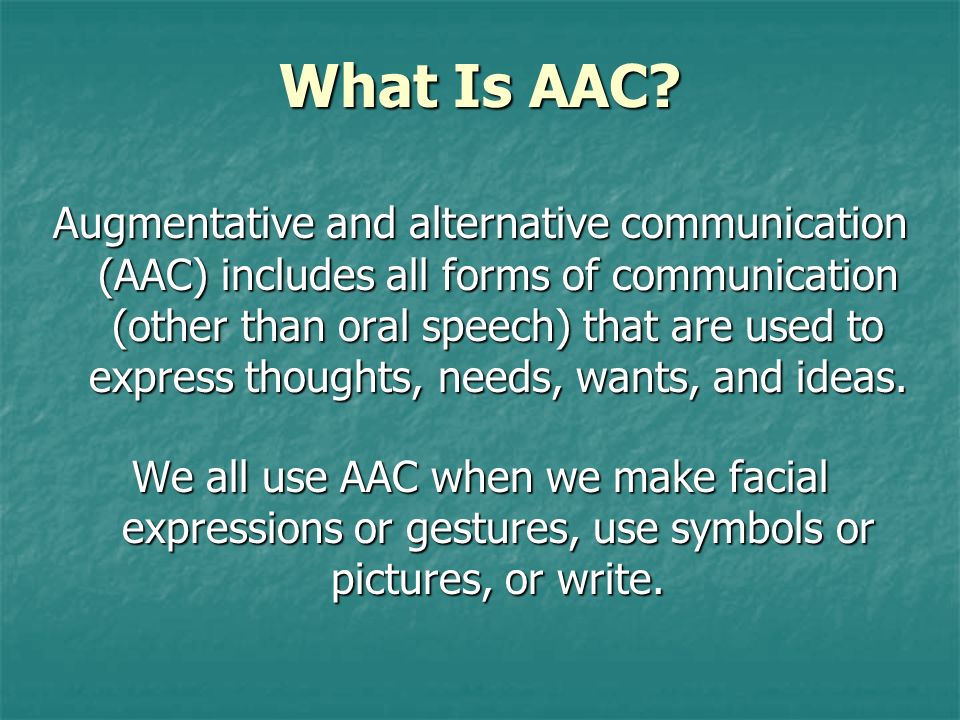 What Is AAC? Augmentative and alternative communication (AAC) includes all forms of communication (other than oral speech) that are used to express th