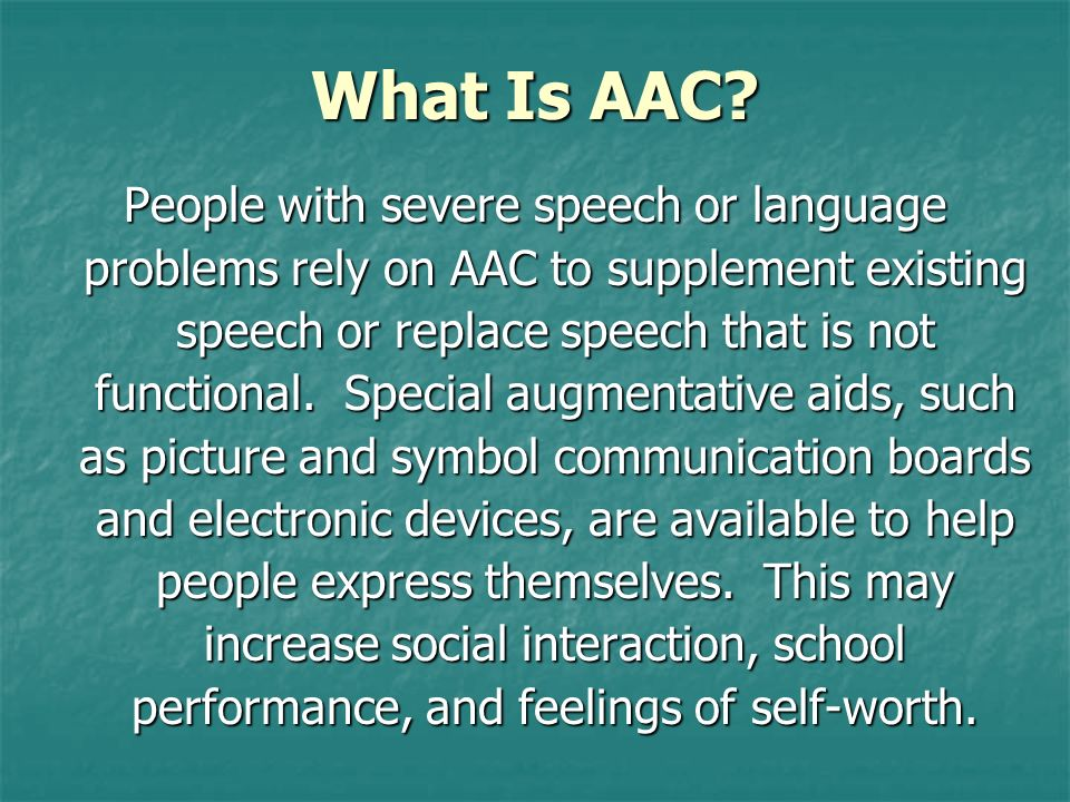 What Is AAC? People with severe speech or language problems rely on AAC to supplement existing speech or replace speech that is not functional. Specia