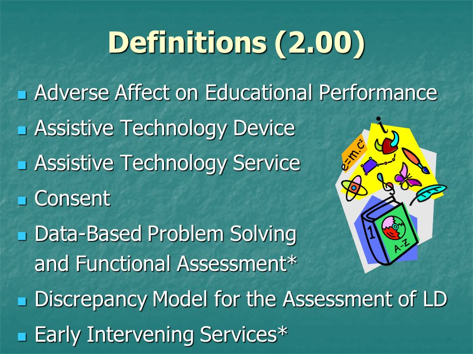 Definitions (2.00) Adverse Affect on Educational Performance Adverse Affect on Educational Performance Assistive Technology Device Assistive Technolog