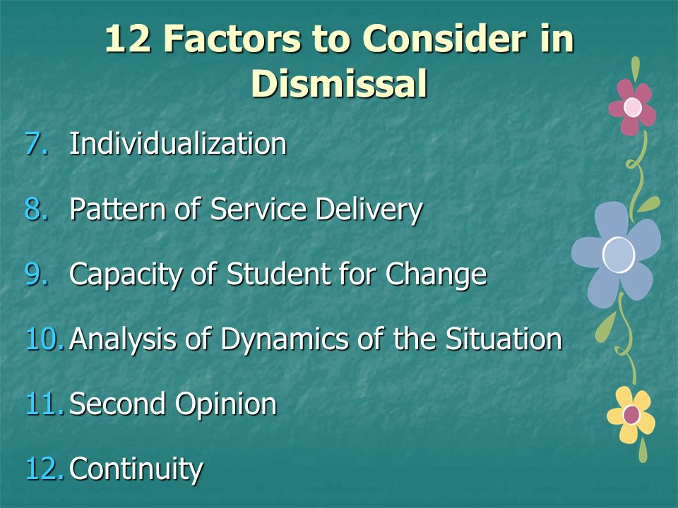 12 Factors to Consider in Dismissal 7.Individualization 8.Pattern of Service Delivery 9.Capacity of Student for Change 10.Analysis of Dynamics of the